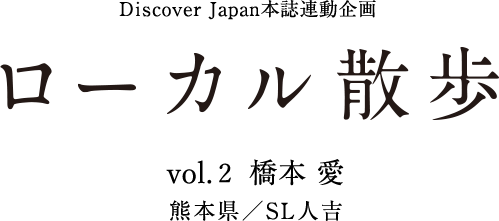 DiscoverJapan本誌連動企画 ローカル散歩 Vol.2 橋本 愛 in SL人吉(熊本)