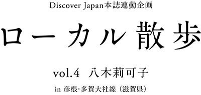 DiscoverJapan本誌連動企画 ローカル散歩 Vol.4 八木莉可子 彦根・多賀大社線 滋賀