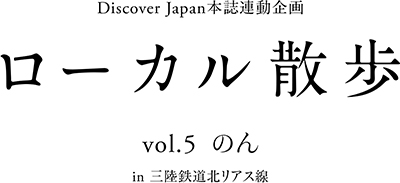 DiscoverJapan本誌連動企画 ローカル散歩 Vol.5 女優 のん 三陸鉄道北リアス線