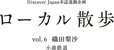 DiscoverJapan本誌連動企画 ローカル散歩 Vol.6 女優 織田梨沙さん 小湊鉄道