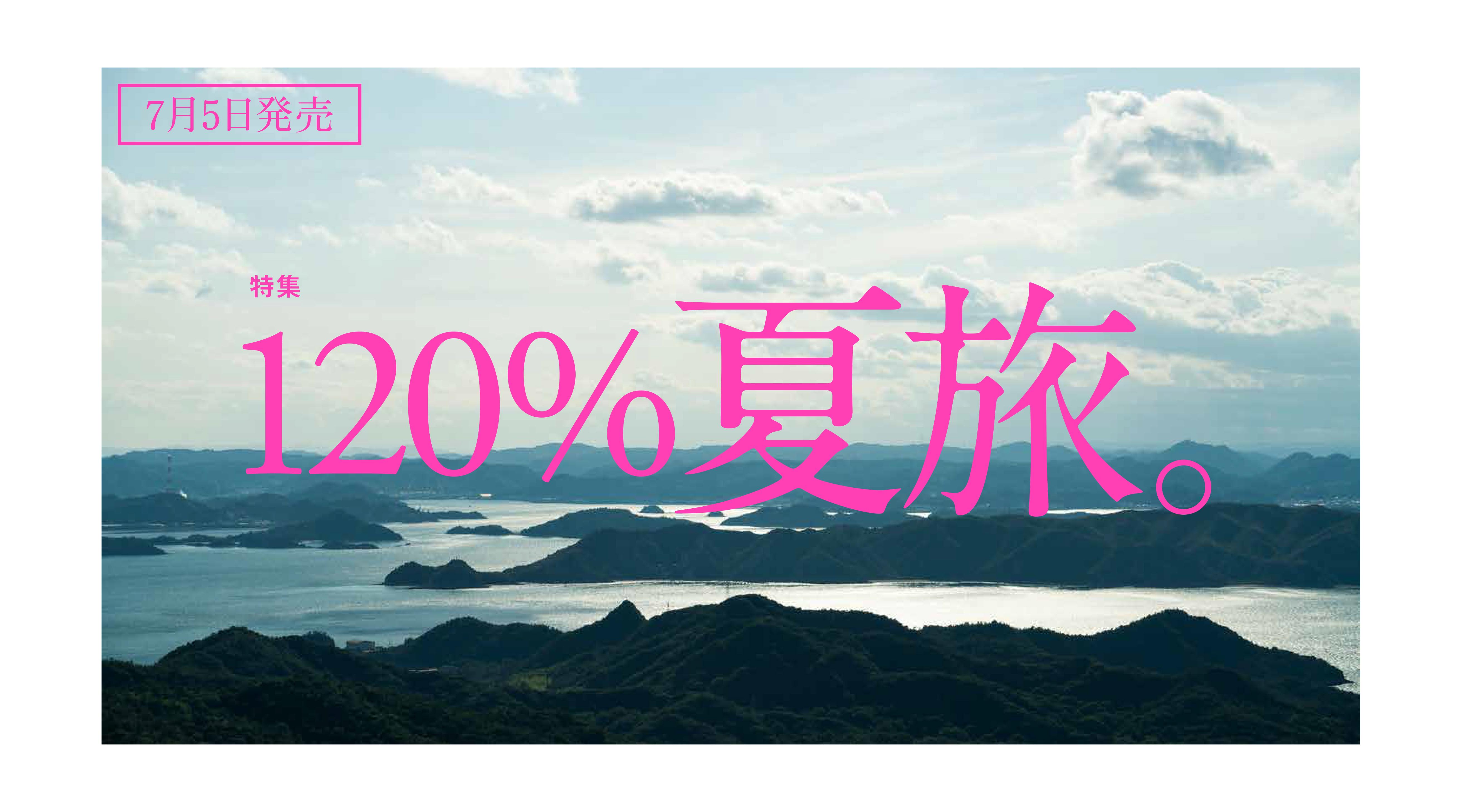 特集:120%夏旅。<br/>【7/5発売】Discover Japan8月号